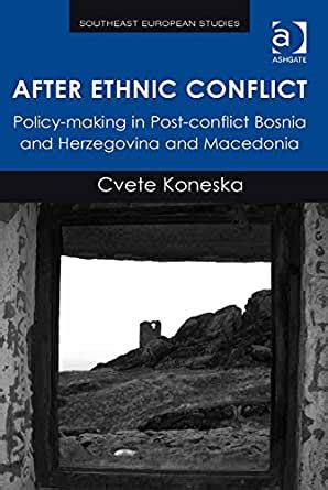 After Ethnic Conflict Policy Making In Post Conflict Bosnia And Herzegovina And Macedonia Southeast European Studies