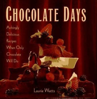 Chocolate Days Achingly Delicious Recipes When Only Chocolate Will Do