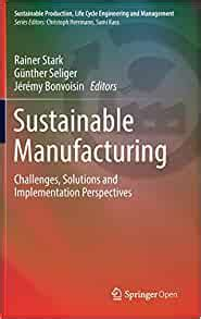 Sustainable Manufacturing Challenges Solutions And Implementation Perspectives Sustainable Production Life Cycle Engineering And Management