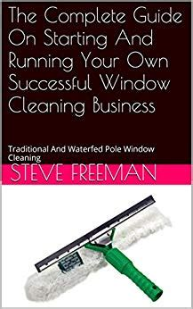 The Complete Guide On Starting And Running Your Own Successful Window Cleaning Business Traditional And Waterfed Pole Window Cleaning
